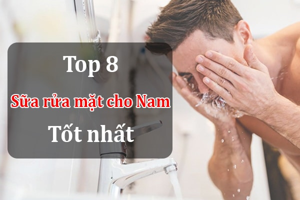 Top 8 loại sữa rửa mặt cho nam tốt nhất hiện nay